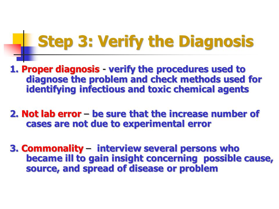 Step 3: Verify the Diagnosis 1. Proper diagnosis - verify the procedures used to diagnose the problem and check methods used for identifying infectiou