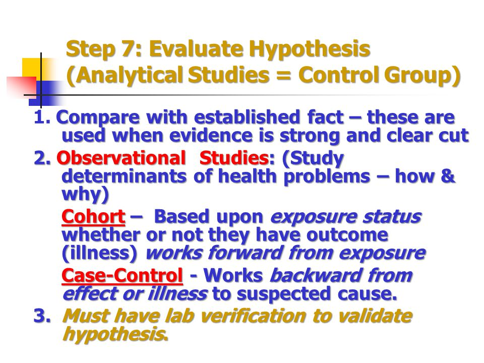 Step 7: Evaluate Hypothesis (Analytical Studies = Control Group) Compare with established fact – these are used when evidence is strong and clear cut 1.