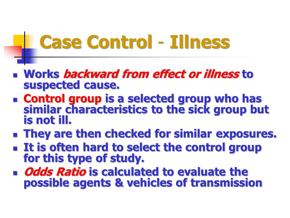 Case Control - Illness Works backward from effect or illness to suspected cause.