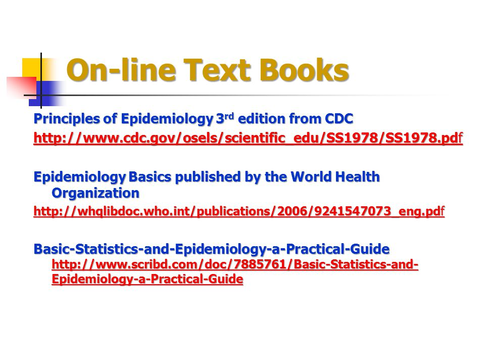 On-line Text Books Principles of Epidemiology 3 rd edition from CDC http://www.cdc.gov/osels/scientific_edu/SS1978/SS1978.pdf http://www.cdc.gov/osels/scientific_edu/SS1978/SS1978.pdf Epidemiology Basics published by the World Health Organization http://whqlibdoc.who.int/publications/2006/9241547073_eng.pdf http://whqlibdoc.who.int/publications/2006/9241547073_eng.pdf Basic-Statistics-and-Epidemiology-a-Practical-Guide http://www.scribd.com/doc/7885761/Basic-Statistics-and- Epidemiology-a-Practical-Guide http://www.scribd.com/doc/7885761/Basic-Statistics-and- Epidemiology-a-Practical-Guide http://www.scribd.com/doc/7885761/Basic-Statistics-and- Epidemiology-a-Practical-Guide
