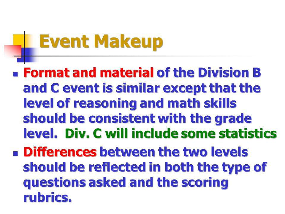 Event Makeup Format and material of the Division B and C event is similar except that the level of reasoning and math skills should be consistent with the grade level.