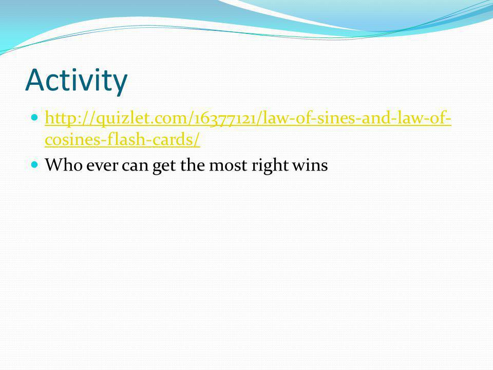 Activity http://quizlet.com/16377121/law-of-sines-and-law-of- cosines-flash-cards/ http://quizlet.com/16377121/law-of-sines-and-law-of- cosines-flash-cards/ Who ever can get the most right wins