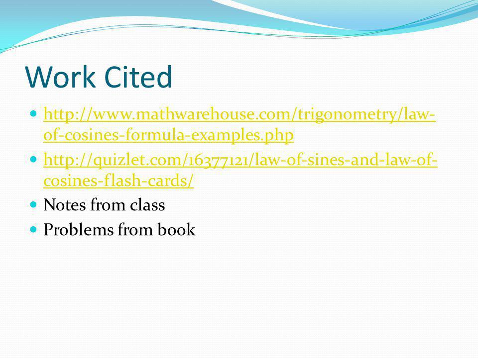 Work Cited http://www.mathwarehouse.com/trigonometry/law- of-cosines-formula-examples.php http://www.mathwarehouse.com/trigonometry/law- of-cosines-formula-examples.php http://quizlet.com/16377121/law-of-sines-and-law-of- cosines-flash-cards/ http://quizlet.com/16377121/law-of-sines-and-law-of- cosines-flash-cards/ Notes from class Problems from book