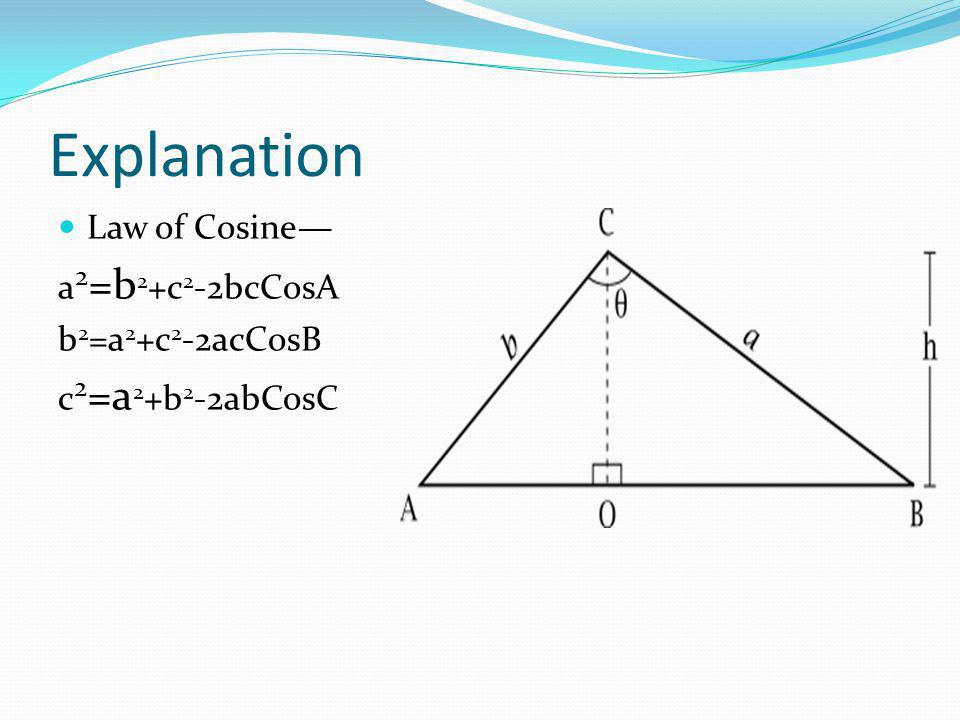 Explanation Law of Cosine— a 2 =b 2 +c 2 -2bcCosA b 2 =a 2 +c 2 -2acCosB c 2 =a 2 +b 2 -2abCosC