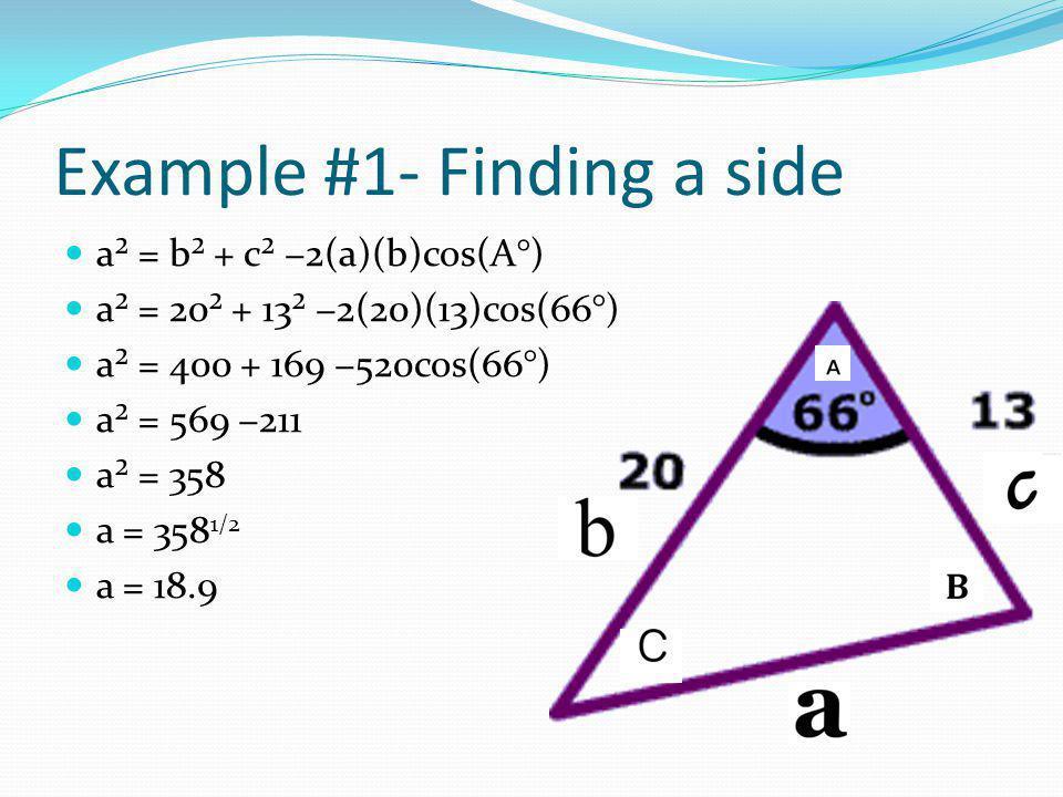 Example #1- Finding a side a² = b² + c² −2(a)(b)cos(A°) a² = 20² + 13² −2(20)(13)cos(66°) a² = 400 + 169 −520cos(66°) a² = 569 −211 a² = 358 a = 358 1/2 a = 18.9