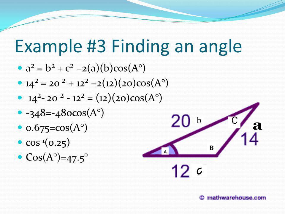 Example #3 Finding an angle a² = b² + c² −2(a)(b)cos(A°) 14² = 20 ² + 12² −2(12)(20)cos(A°) 14²- 20 ² - 12² = (12)(20)cos(A°) -348=-480cos(A°) 0.675=cos(A°) cos -1 (0.25) Cos(A°)=47.5°