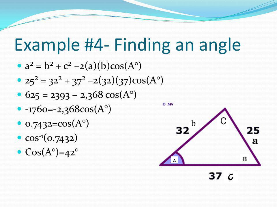 Example #4- Finding an angle a² = b² + c² −2(a)(b)cos(A°) 25² = 32² + 37² −2(32)(37)cos(A°) 625 = 2393 − 2,368 cos(A°) -1760=-2,368cos(A°) 0.7432=cos(A°) cos -1 (0.7432) Cos(A°)=42°