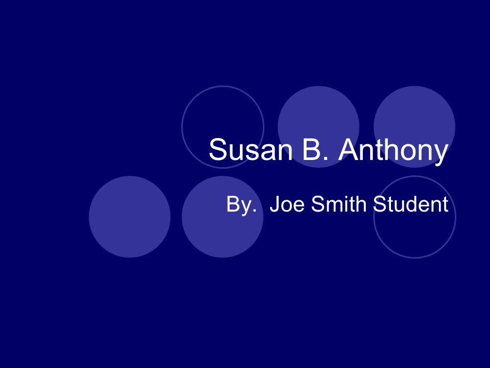 Susan B. Anthony By. Joe Smith Student