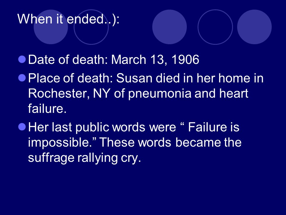 When it ended..): Date of death: March 13, 1906 Place of death: Susan died in her home in Rochester, NY of pneumonia and heart failure. Her last publi