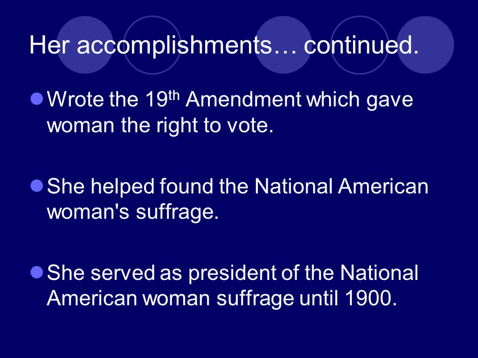 Her accomplishments… continued. Wrote the 19 th Amendment which gave woman the right to vote. She helped found the National American woman's suffrage.