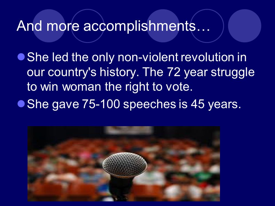 And more accomplishments… She led the only non-violent revolution in our country's history. The 72 year struggle to win woman the right to vote. She g