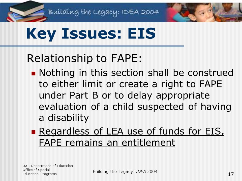 U.S. Department of Education Office of Special Education Programs Building the Legacy: IDEA 2004 17 Key Issues: EIS Relationship to FAPE: Nothing in t