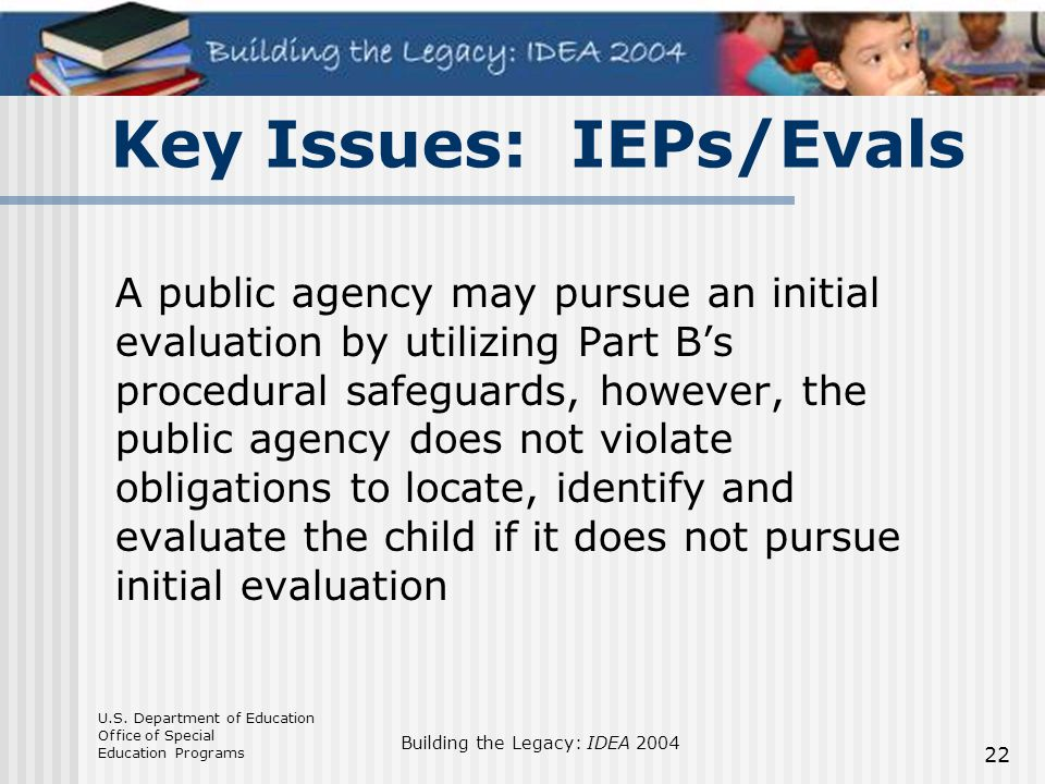 U.S. Department of Education Office of Special Education Programs Building the Legacy: IDEA 2004 22 Key Issues: IEPs/Evals A public agency may pursue