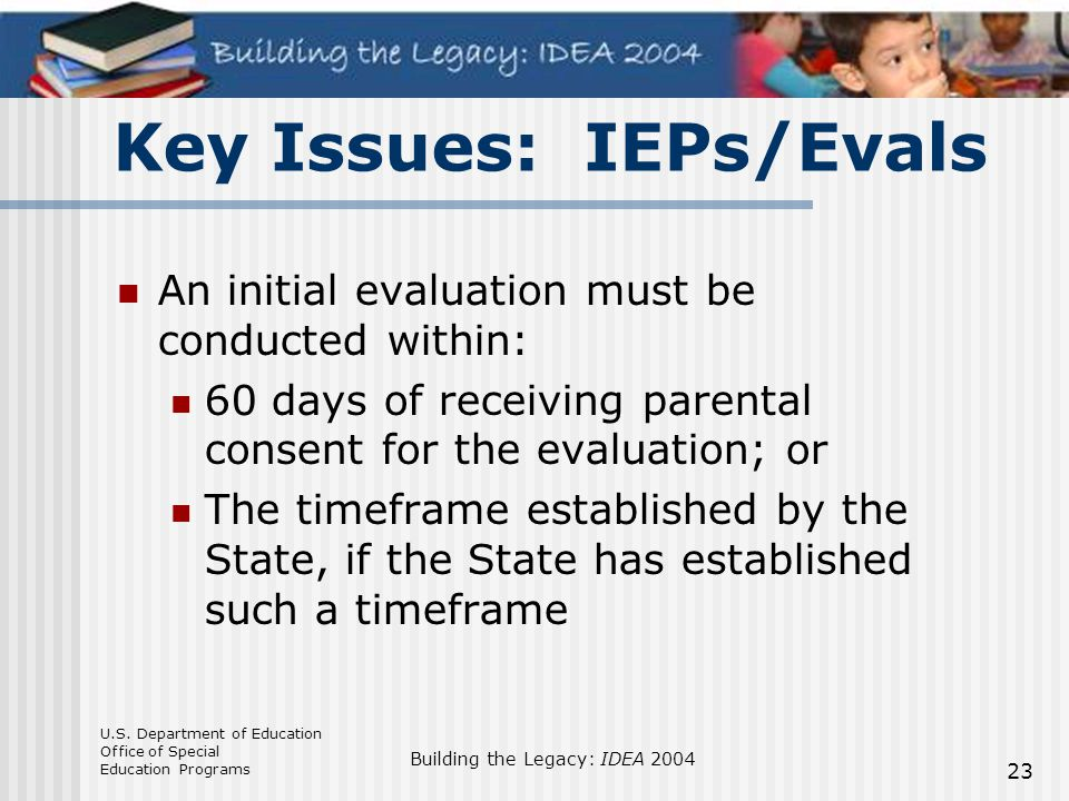 U.S. Department of Education Office of Special Education Programs Building the Legacy: IDEA 2004 23 Key Issues: IEPs/Evals An initial evaluation must