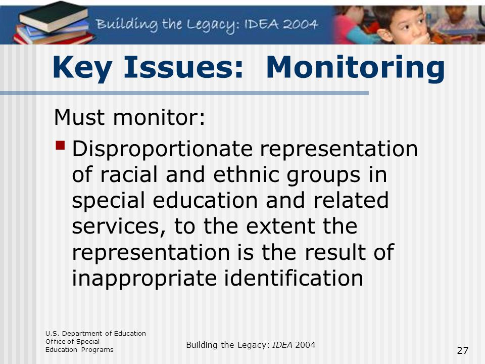 U.S. Department of Education Office of Special Education Programs Building the Legacy: IDEA 2004 27 Must monitor:  Disproportionate representation of