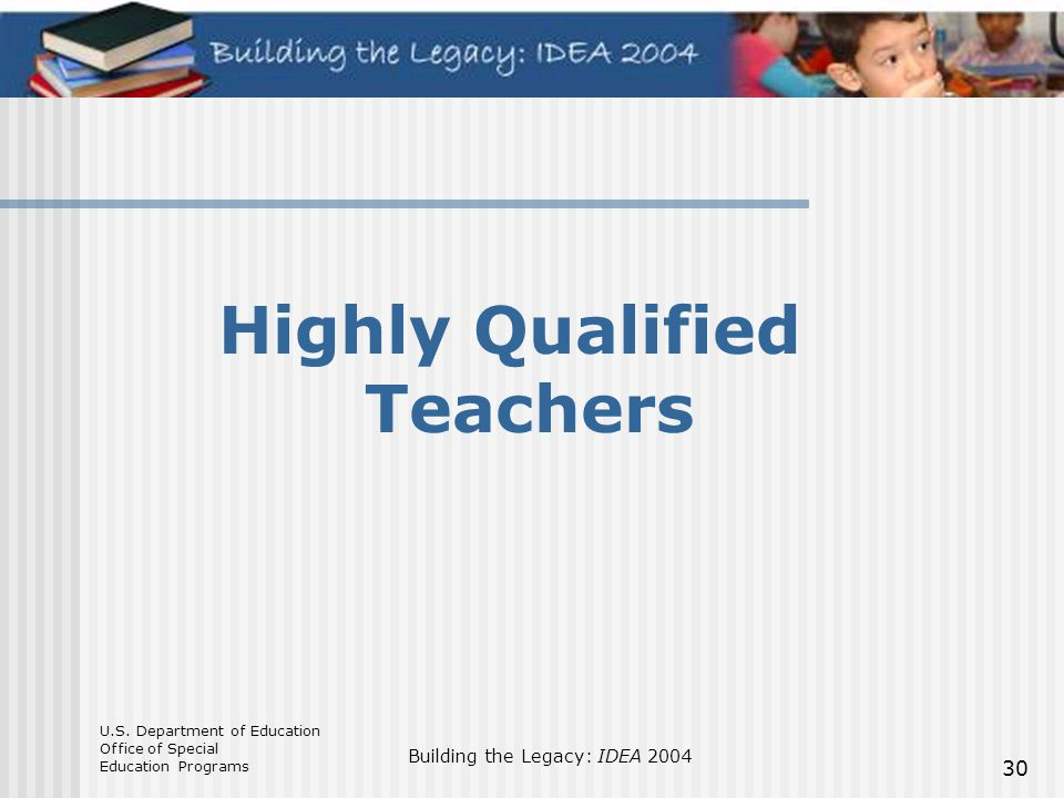 U.S. Department of Education Office of Special Education Programs Building the Legacy: IDEA 2004 30 Highly Qualified Teachers