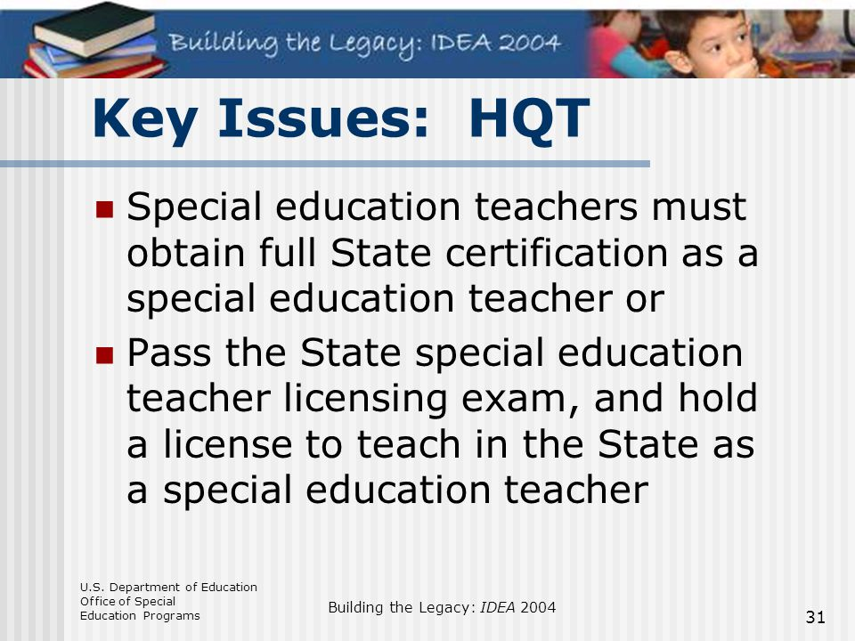 U.S. Department of Education Office of Special Education Programs Building the Legacy: IDEA 2004 31 Key Issues: HQT Special education teachers must ob