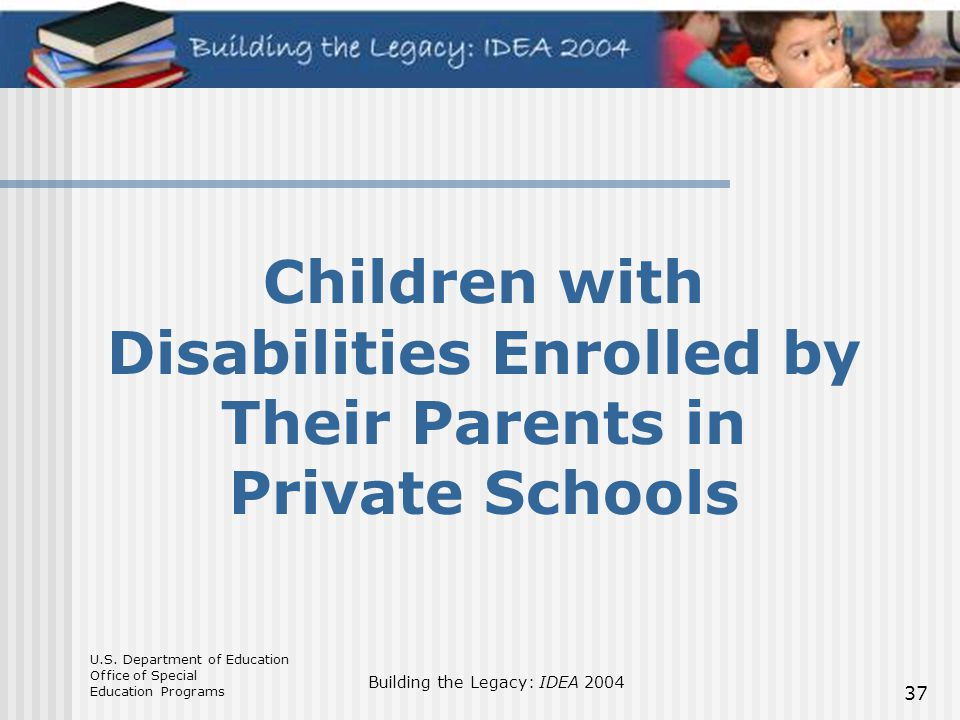 U.S. Department of Education Office of Special Education Programs Building the Legacy: IDEA 2004 37 Children with Disabilities Enrolled by Their Paren