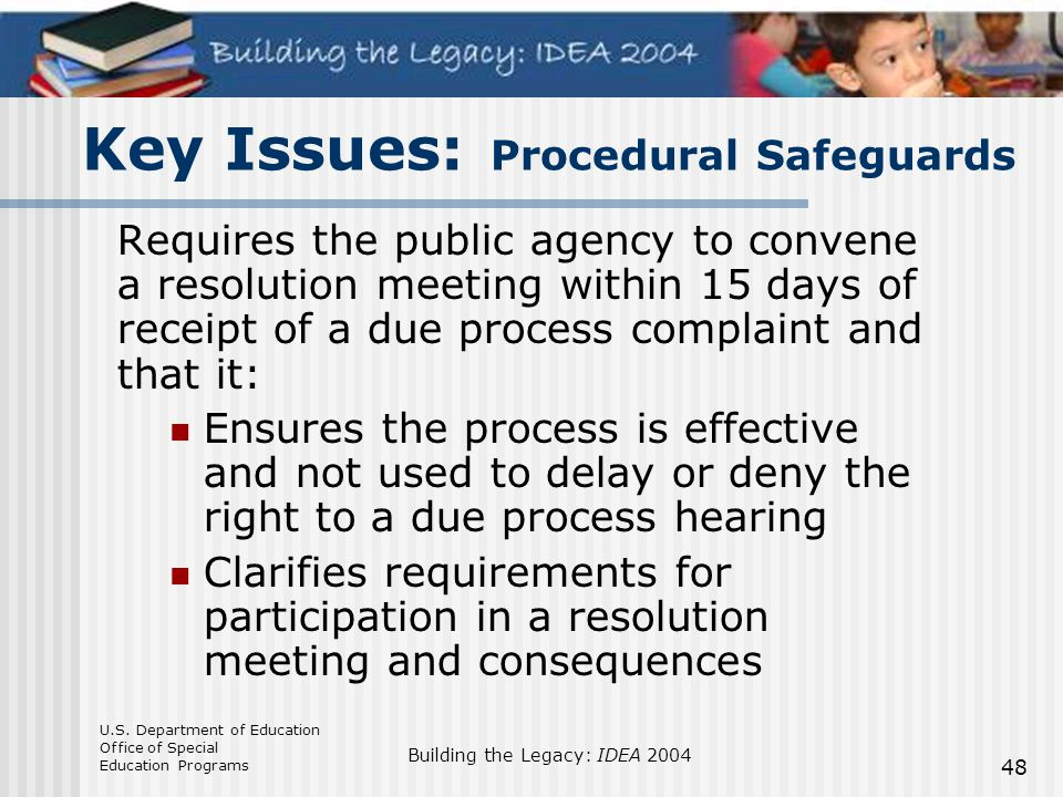 U.S. Department of Education Office of Special Education Programs Building the Legacy: IDEA 2004 48 Key Issues: Procedural Safeguards Requires the pub