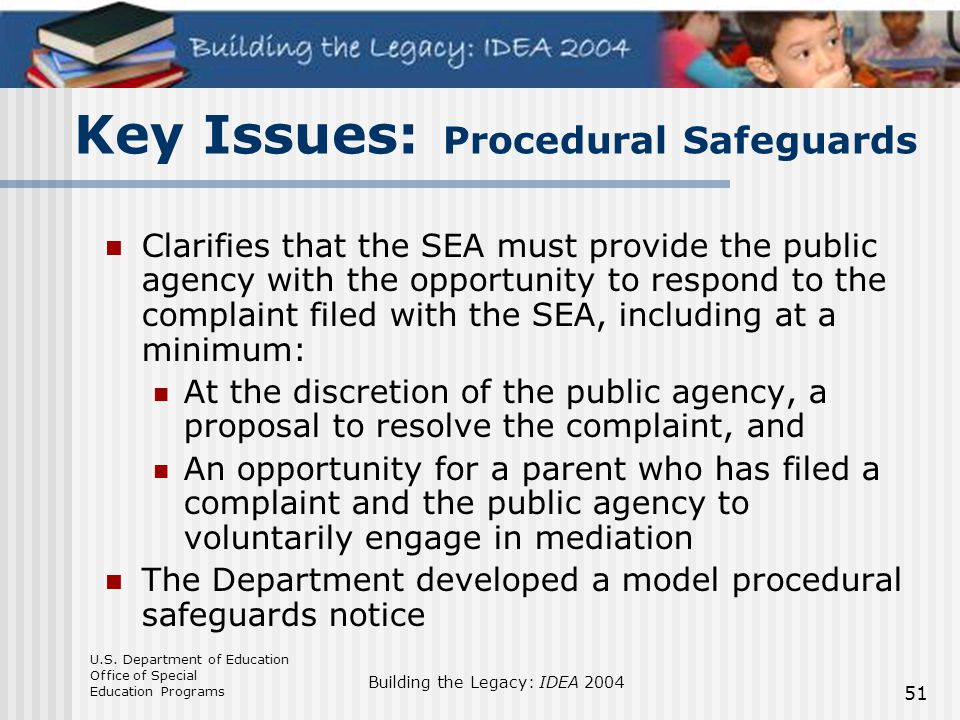 U.S. Department of Education Office of Special Education Programs Building the Legacy: IDEA 2004 51 Key Issues: Procedural Safeguards Clarifies that t