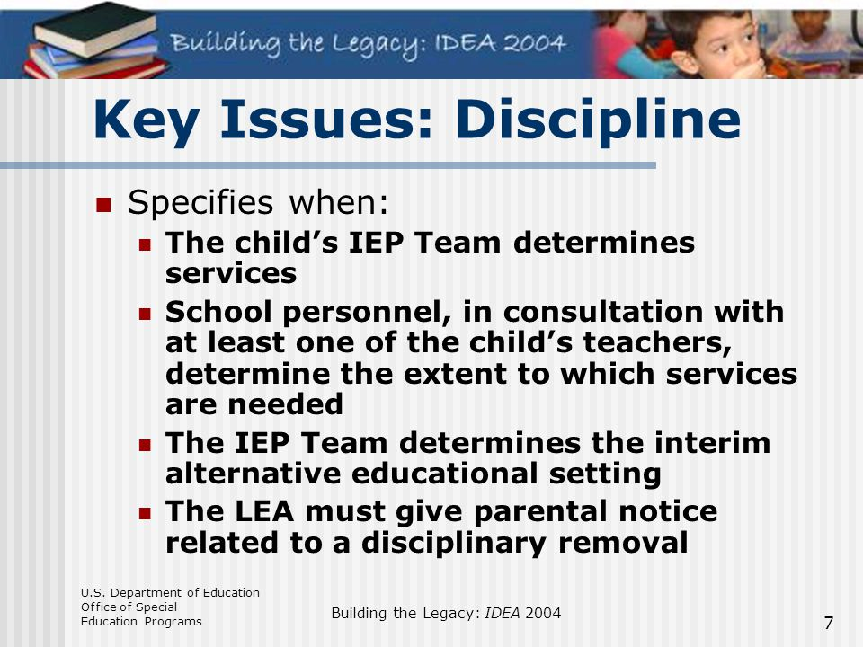 U.S. Department of Education Office of Special Education Programs Building the Legacy: IDEA 2004 7 Key Issues: Discipline Specifies when: The child's