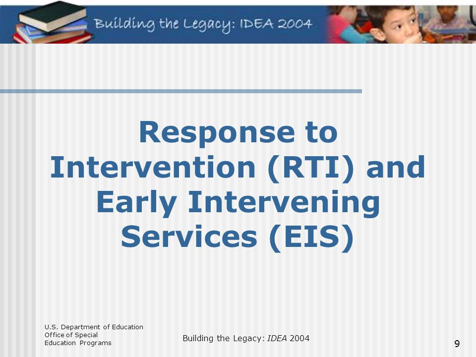 U.S. Department of Education Office of Special Education Programs Building the Legacy: IDEA 2004 9 Response to Intervention (RTI) and Early Intervenin