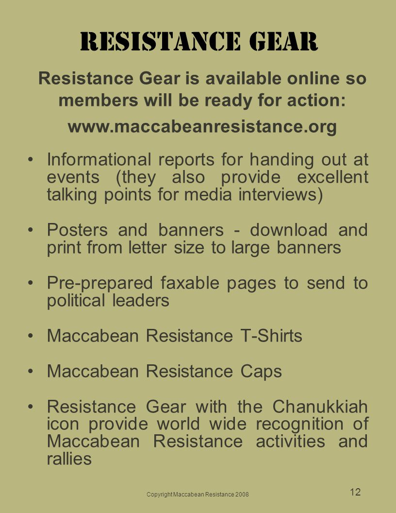 Copyright Maccabean Resistance 2008 12 Resistance gear Informational reports for handing out at events (they also provide excellent talking points for media interviews) Posters and banners - download and print from letter size to large banners Pre-prepared faxable pages to send to political leaders Maccabean Resistance T-Shirts Maccabean Resistance Caps Resistance Gear with the Chanukkiah icon provide world wide recognition of Maccabean Resistance activities and rallies Resistance Gear is available online so members will be ready for action: www.maccabeanresistance.org