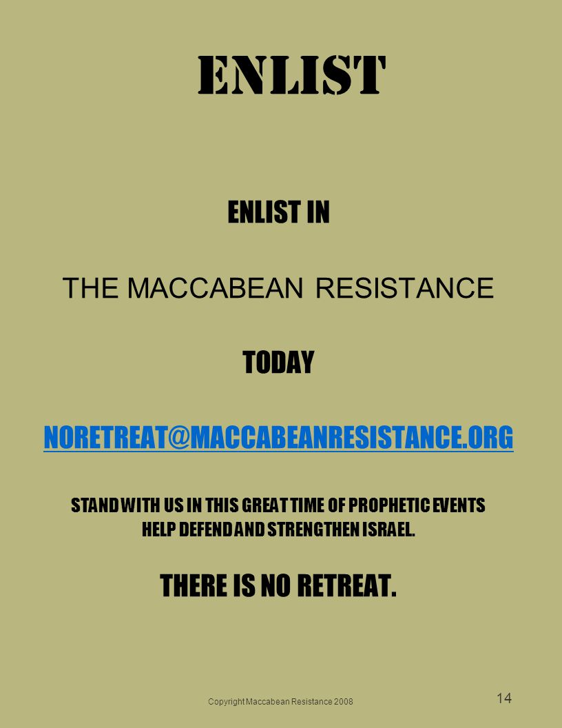 Copyright Maccabean Resistance 2008 14 ENLIST IN THE MACCABEAN RESISTANCE TODAY NORETREAT@MACCABEANRESISTANCE.ORG STAND WITH US IN THIS GREAT TIME OF PROPHETIC EVENTS HELP DEFEND AND STRENGTHEN ISRAEL.