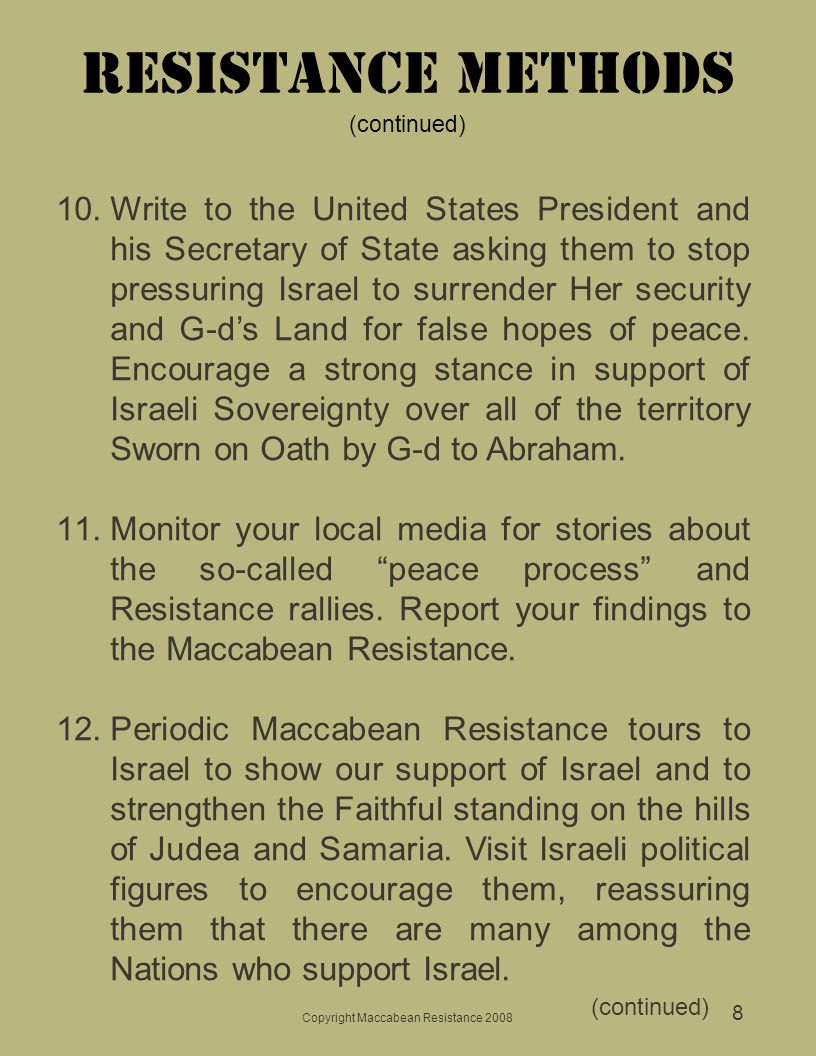Copyright Maccabean Resistance 2008 8 Resistance Methods (continued) 10.Write to the United States President and his Secretary of State asking them to stop pressuring Israel to surrender Her security and G-d's Land for false hopes of peace.