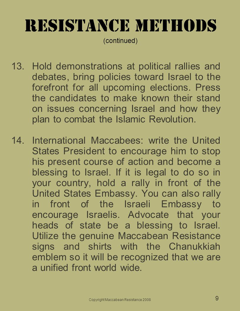 Copyright Maccabean Resistance 2008 9 Resistance Methods (continued) 13.Hold demonstrations at political rallies and debates, bring policies toward Israel to the forefront for all upcoming elections.