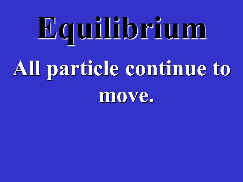 Equilibrium There is no region of high, nor a region of low concentration of particles.