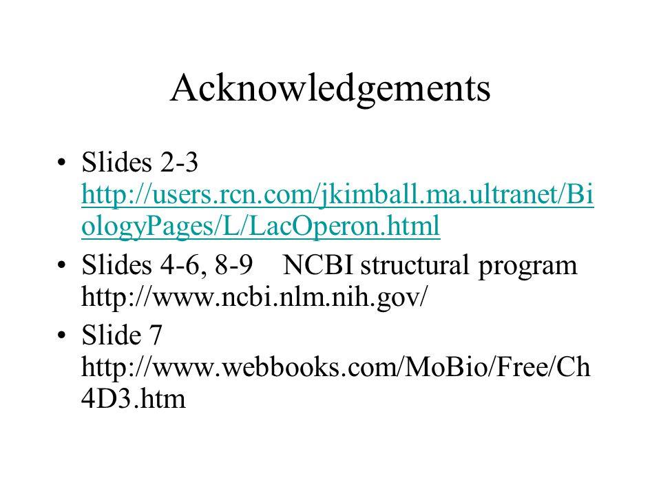 Acknowledgements Slides 2-3 http://users.rcn.com/jkimball.ma.ultranet/Bi ologyPages/L/LacOperon.html http://users.rcn.com/jkimball.ma.ultranet/Bi ologyPages/L/LacOperon.html Slides 4-6, 8-9 NCBI structural program http://www.ncbi.nlm.nih.gov/ Slide 7 http://www.webbooks.com/MoBio/Free/Ch 4D3.htm