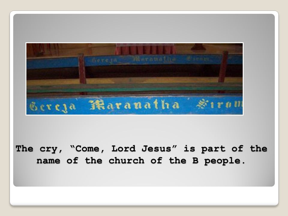 The cry, Come, Lord Jesus is part of the name of the church of the B people.