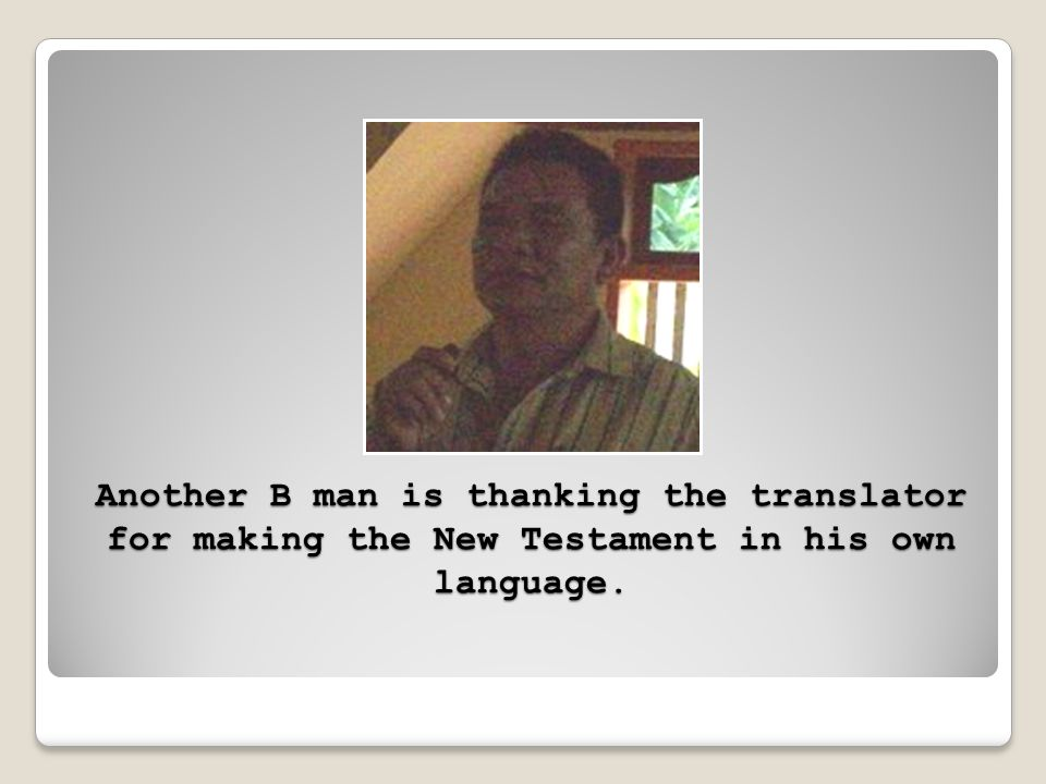 Another B man is thanking the translator for making the New Testament in his own language.