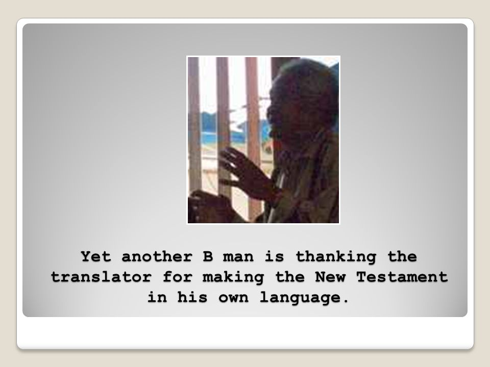 Yet another B man is thanking the translator for making the New Testament in his own language.