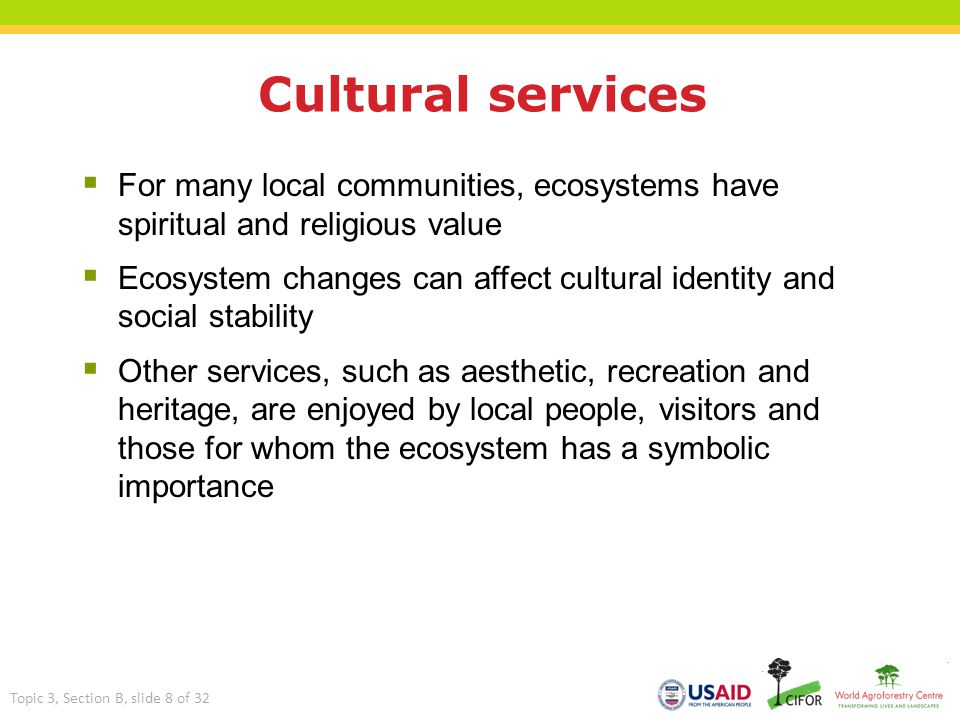 Cultural services  For many local communities, ecosystems have spiritual and religious value  Ecosystem changes can affect cultural identity and soc