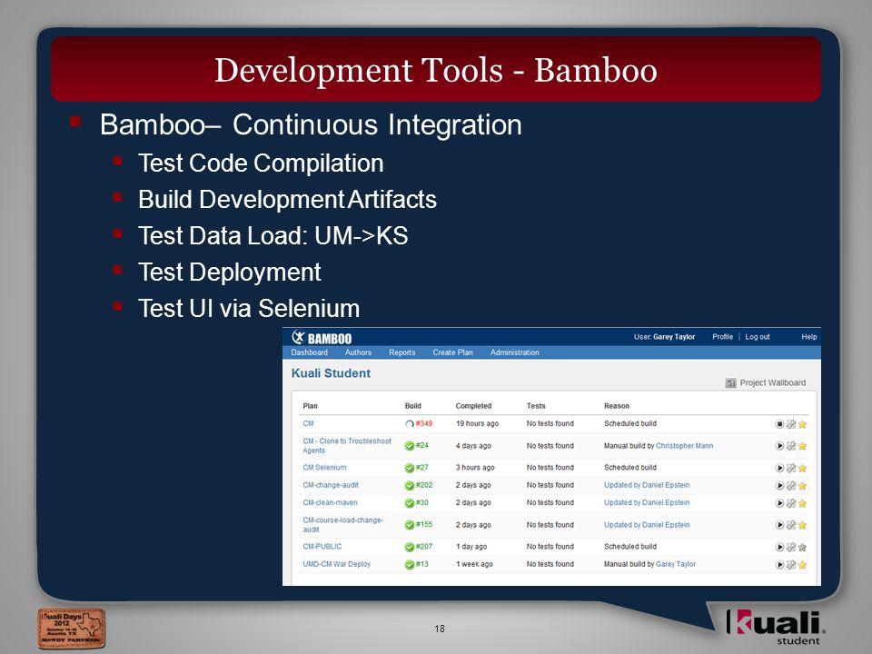 18  Bamboo– Continuous Integration  Test Code Compilation  Build Development Artifacts  Test Data Load: UM->KS  Test Deployment  Test UI via Selenium Development Tools - Bamboo