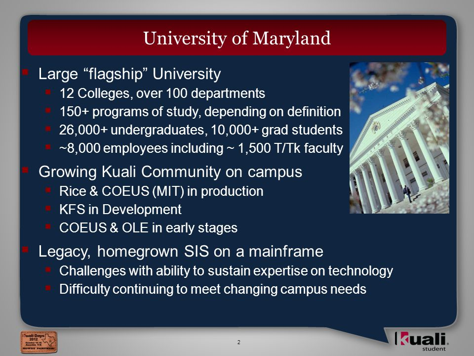 2  Large flagship University  12 Colleges, over 100 departments  150+ programs of study, depending on definition  26,000+ undergraduates, 10,000+ grad students  ~8,000 employees including ~ 1,500 T/Tk faculty  Growing Kuali Community on campus  Rice & COEUS (MIT) in production  KFS in Development  COEUS & OLE in early stages  Legacy, homegrown SIS on a mainframe  Challenges with ability to sustain expertise on technology  Difficulty continuing to meet changing campus needs University of Maryland