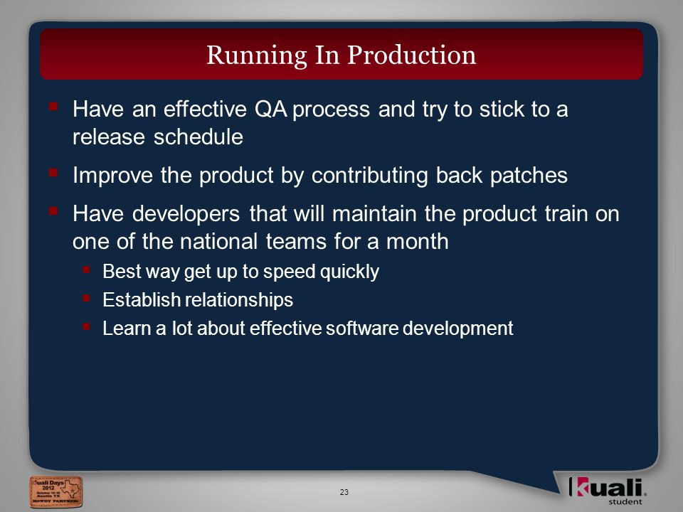 23  Have an effective QA process and try to stick to a release schedule  Improve the product by contributing back patches  Have developers that will maintain the product train on one of the national teams for a month  Best way get up to speed quickly  Establish relationships  Learn a lot about effective software development Running In Production