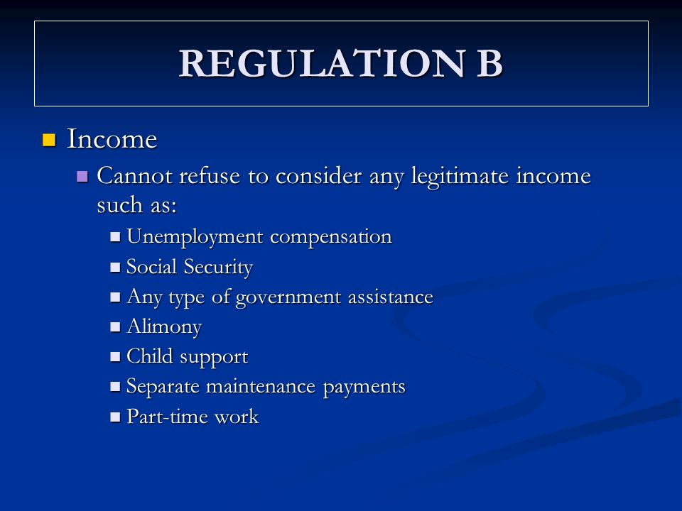 REGULATION B Income Income Cannot refuse to consider any legitimate income such as: Cannot refuse to consider any legitimate income such as: Unemploym