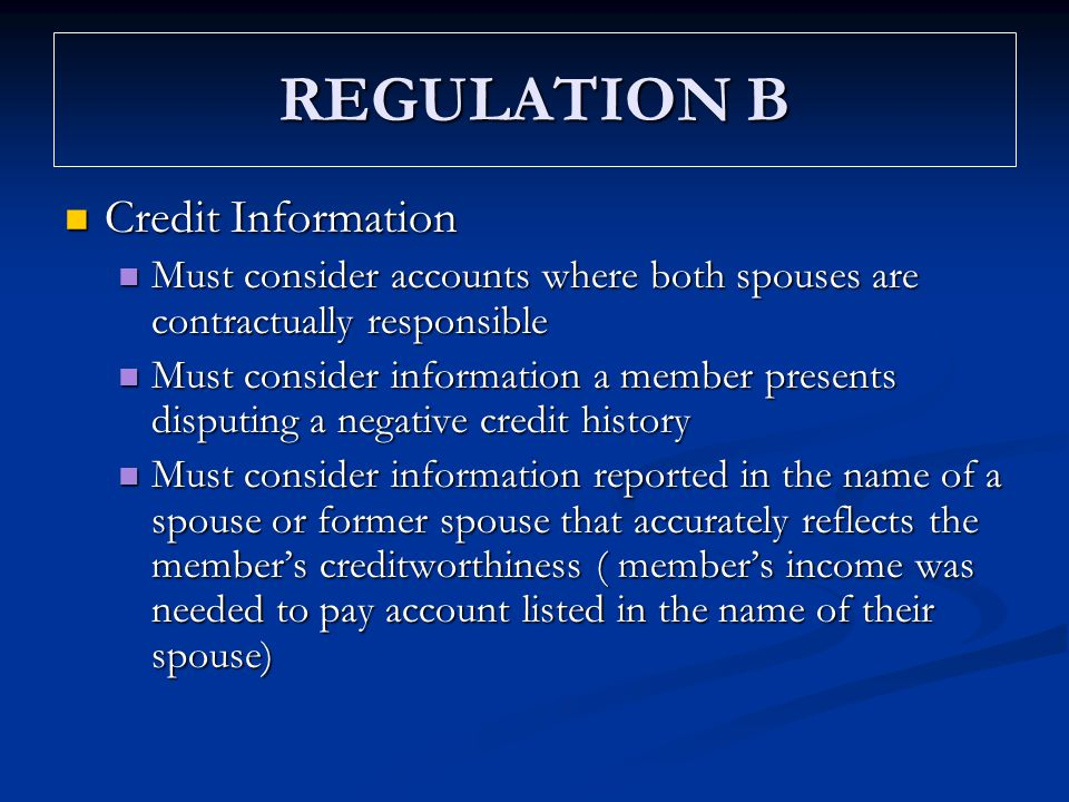 REGULATION B Credit Information Credit Information Must consider accounts where both spouses are contractually responsible Must consider accounts wher