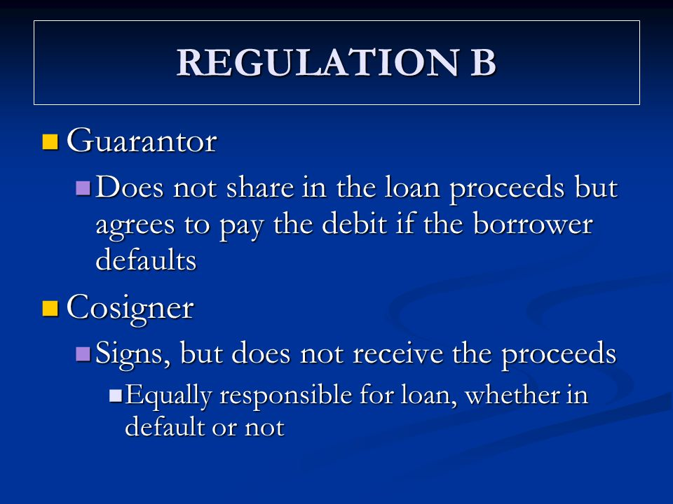 REGULATION B Guarantor Guarantor Does not share in the loan proceeds but agrees to pay the debit if the borrower defaults Does not share in the loan p