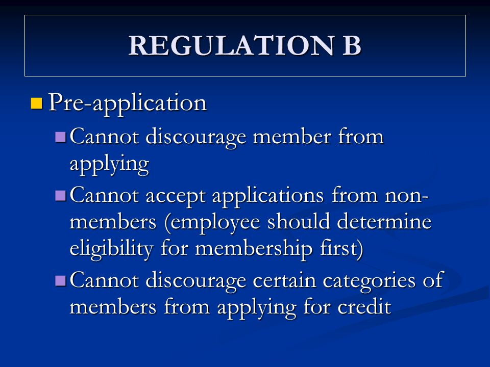 REGULATION B Pre-application Pre-application Cannot discourage member from applying Cannot discourage member from applying Cannot accept applications