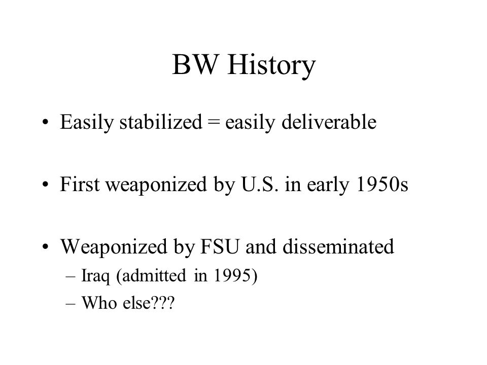 BW History Easily stabilized = easily deliverable First weaponized by U.S.