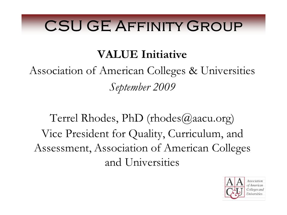 CSU GE Affinity Group VALUE Initiative Association of American Colleges & Universities September 2009 Terrel Rhodes, PhD (rhodes@aacu.org) Vice President for Quality, Curriculum, and Assessment, Association of American Colleges and Universities