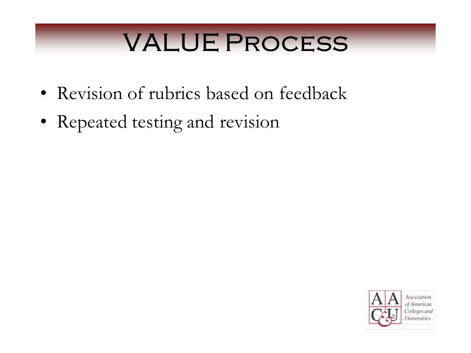 VALUE Process Revision of rubrics based on feedback Repeated testing and revision