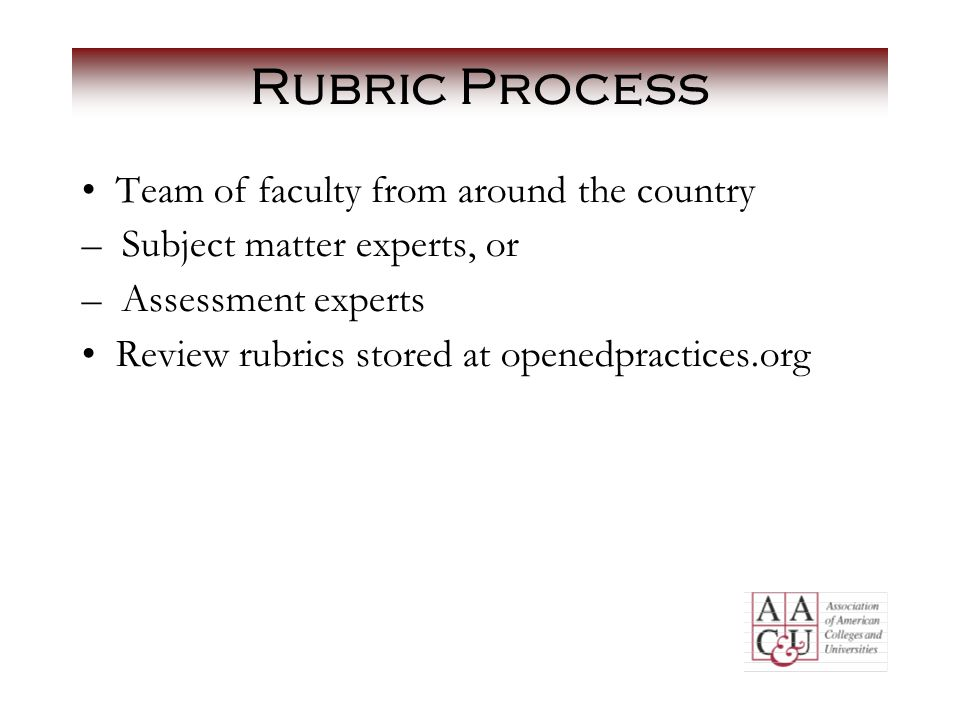 Rubric Process Team of faculty from around the country – Subject matter experts, or – Assessment experts Review rubrics stored at openedpractices.org
