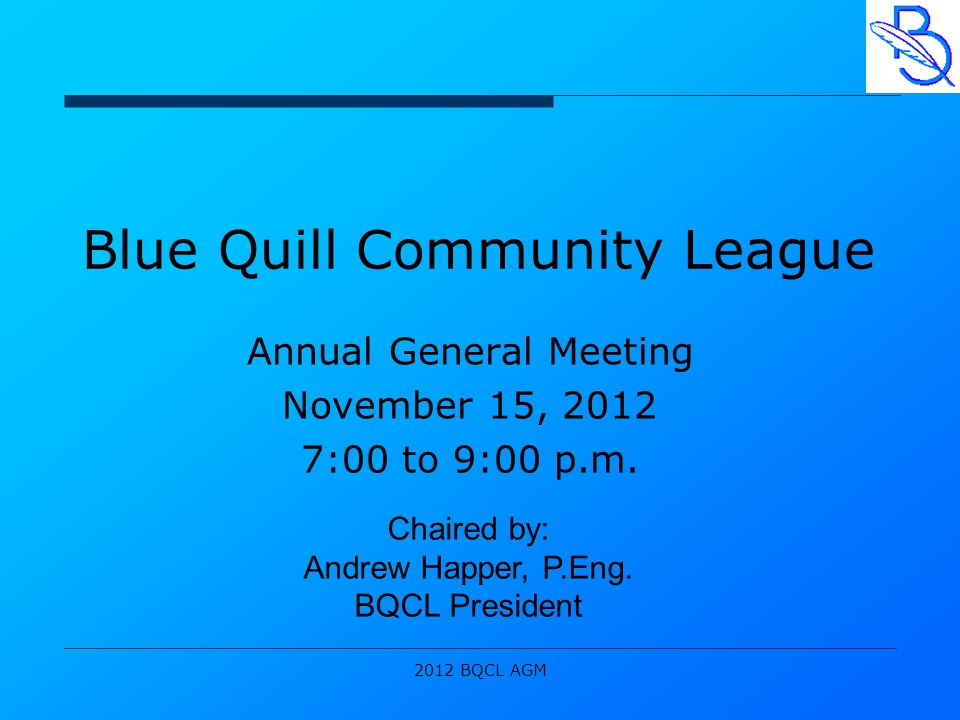 2012 BQCL AGM Blue Quill Community League Annual General Meeting November 15, 2012 7:00 to 9:00 p.m.