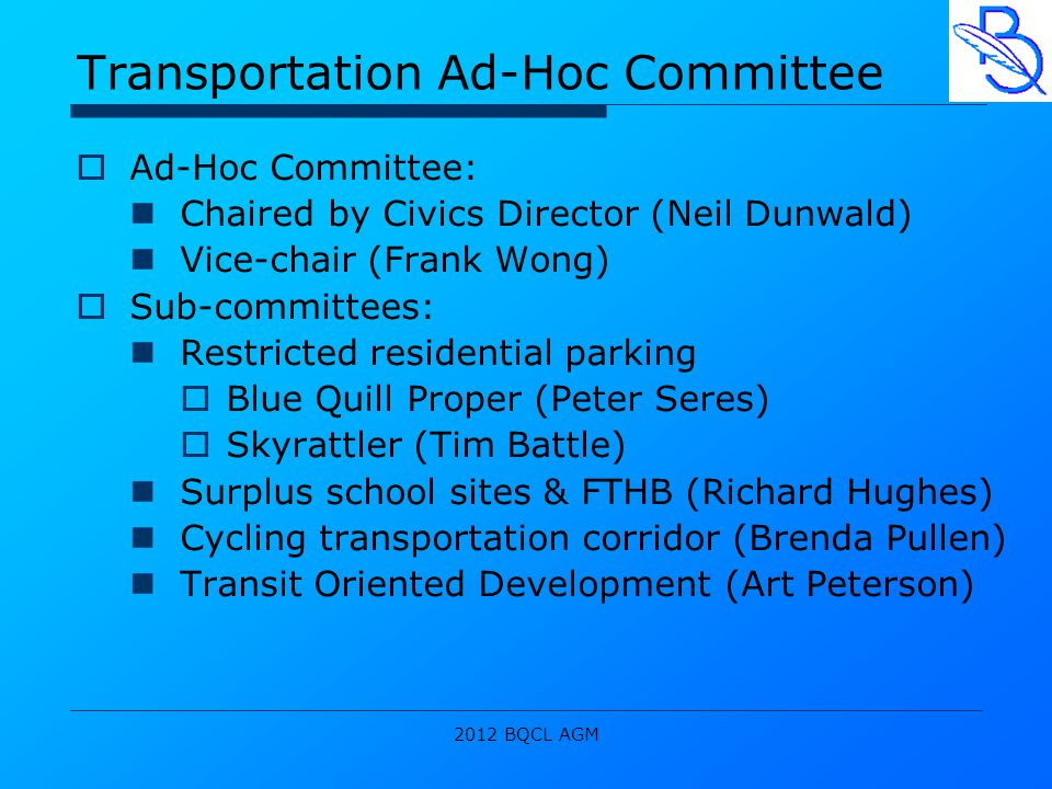 2012 BQCL AGM Transportation Ad-Hoc Committee  Ad-Hoc Committee: Chaired by Civics Director (Neil Dunwald) Vice-chair (Frank Wong)  Sub-committees: Restricted residential parking  Blue Quill Proper (Peter Seres)  Skyrattler (Tim Battle) Surplus school sites & FTHB (Richard Hughes) Cycling transportation corridor (Brenda Pullen) Transit Oriented Development (Art Peterson)