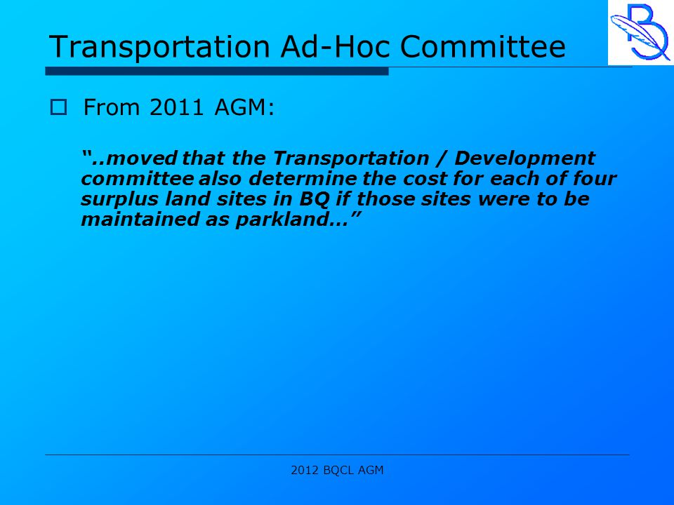 2012 BQCL AGM Transportation Ad-Hoc Committee  From 2011 AGM: ..moved that the Transportation / Development committee also determine the cost for each of four surplus land sites in BQ if those sites were to be maintained as parkland…